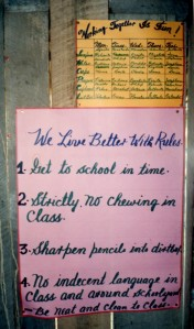School rules: 1. Get to school on time. 2. Strictly no chewing in class. 3. Sharpen pencils into dirtbox. 4. No indecent language in class and around schoolyard. Be neat and clean to class.